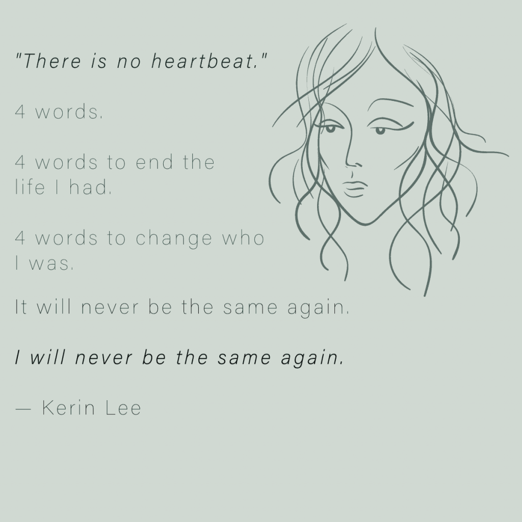 abstract profile of sad woman's face with text beside it that says 'There is no heartbeat.' 4 words. 4 words to end the life I had. 4 words to change who I was. It will never be the same again. I will never be the same again by Kerin Lee
