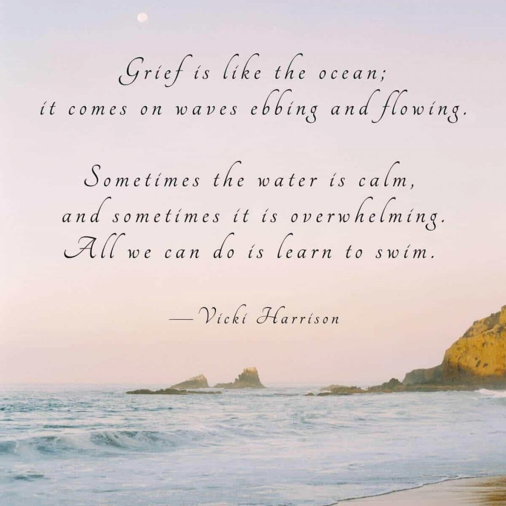 Photo of the ocean with text overlay that says Grief is like the ocean; it comes on waves ebbing and flowing. Sometimes the water is calm, and sometimes it is overwhelming. All we can do is learn to swim by Vicki Harrison