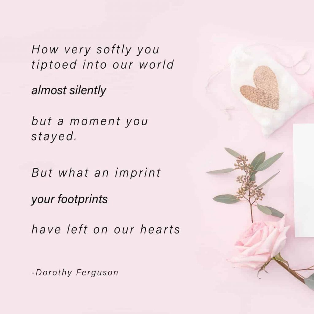 Pink background with soft pink flowers and text that says How very softly you tiptoed into our world, almost silently, only a moment you stayed. But what an imprint your footsteps have left upon our hearts by Dorothy Ferguson